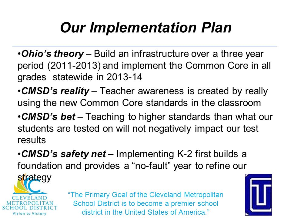 Our Implementation Plan Ohio's theory – Build an infrastructure over a three year period (2011-2013) and implement the Common Core in all grades statewide in 2013-14 CMSD's reality – Teacher awareness is created by really using the new Common Core standards in the classroom CMSD's bet – Teaching to higher standards than what our students are tested on will not negatively impact our test results CMSD's safety net – Implementing K-2 first builds a foundation and provides a no-fault year to refine our strategy The Primary Goal of the Cleveland Metropolitan School District is to become a premier school district in the United States of America.