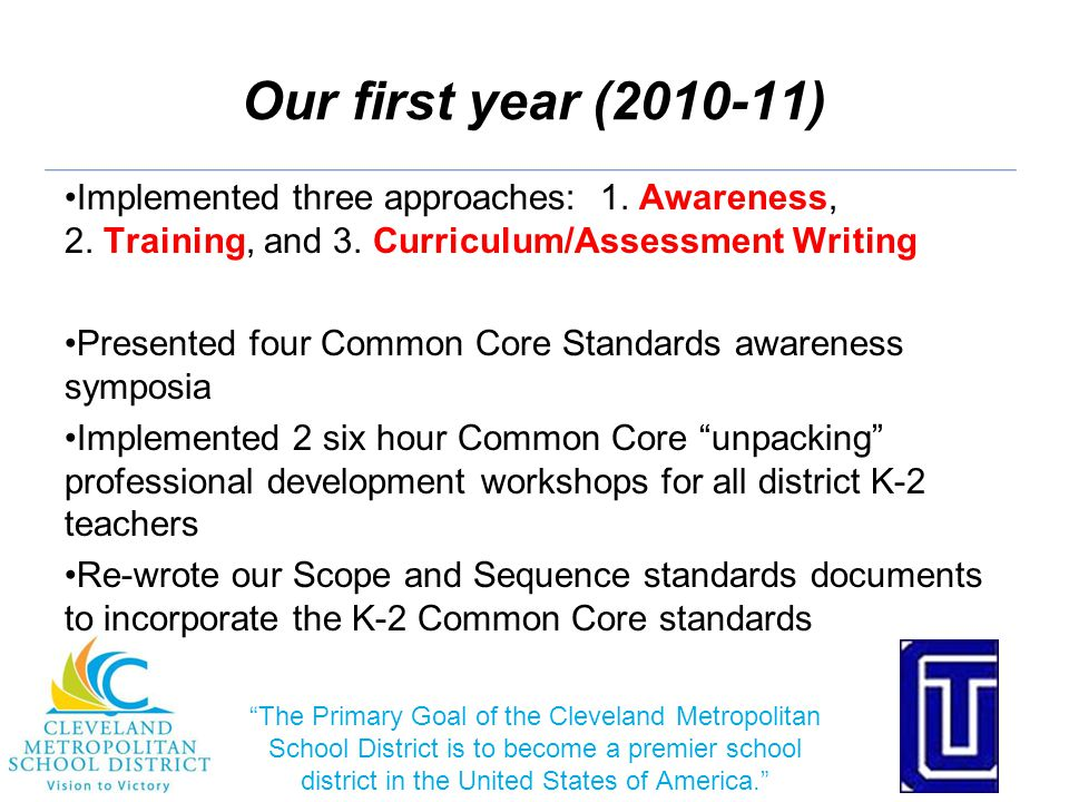 Moving Forward Implement one grade-band per year K- 2 in 2011-12 3- 5 in 2012-13 6- 12 in 2013-14 Refine and repeat the implementation cycle for each grade band Spring: unpack the standards activities (two 6-hour trainings) Summer: initial scope and sequence draft (one 6-hour session) Fall: implementation support (four 6-hour sessions + advocate) Each subsequent summer: revise/refine scope and sequence