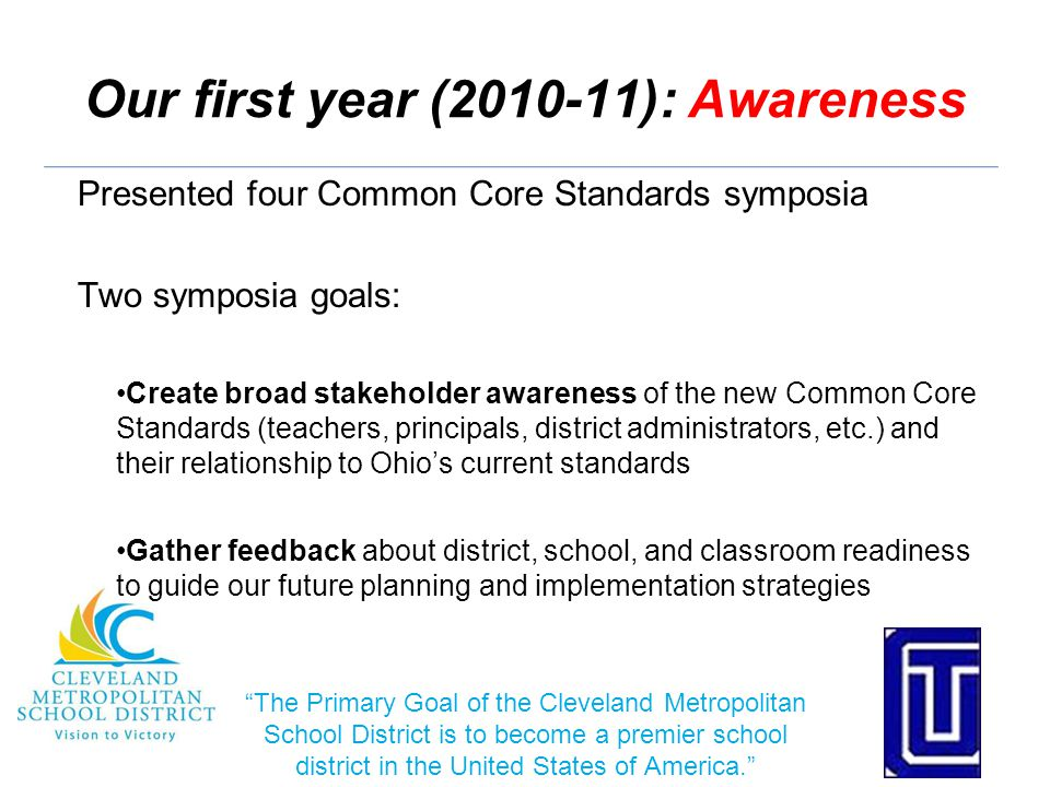 Our first year (2010-11): Awareness Presented four Common Core Standards symposia Two symposia goals: Create broad stakeholder awareness of the new Common Core Standards (teachers, principals, district administrators, etc.) and their relationship to Ohio's current standards Gather feedback about district, school, and classroom readiness to guide our future planning and implementation strategies The Primary Goal of the Cleveland Metropolitan School District is to become a premier school district in the United States of America.