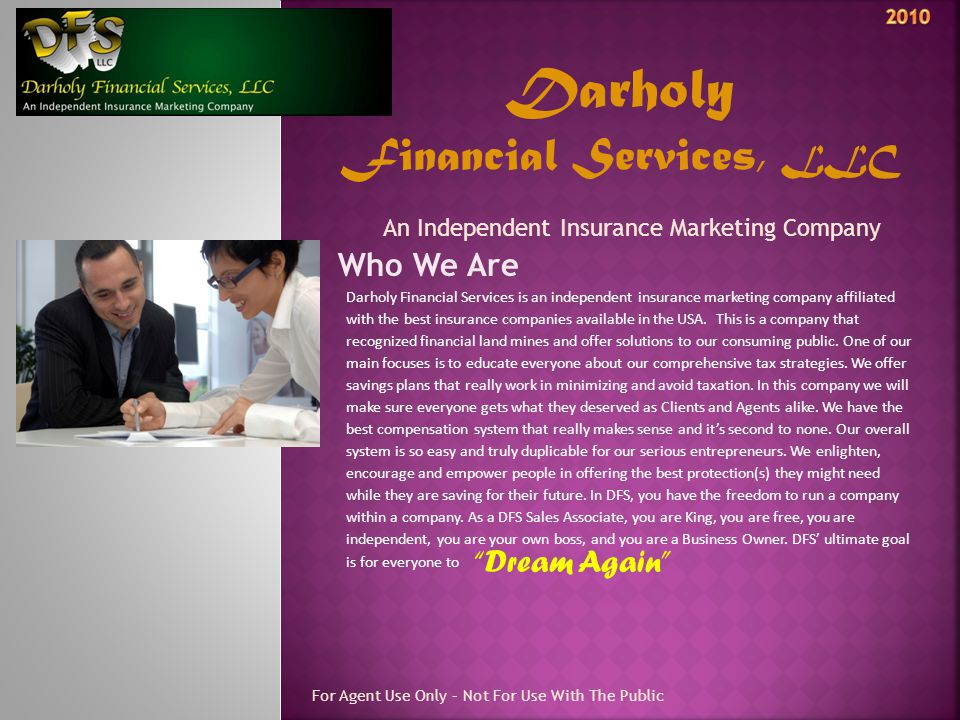 Darholy Financial Services, LLC An Independent Insurance Marketing Company Who We Are For Agent Use Only – Not For Use With The Public Darholy Financial Services is an independent insurance marketing company affiliated with the best insurance companies available in the USA.