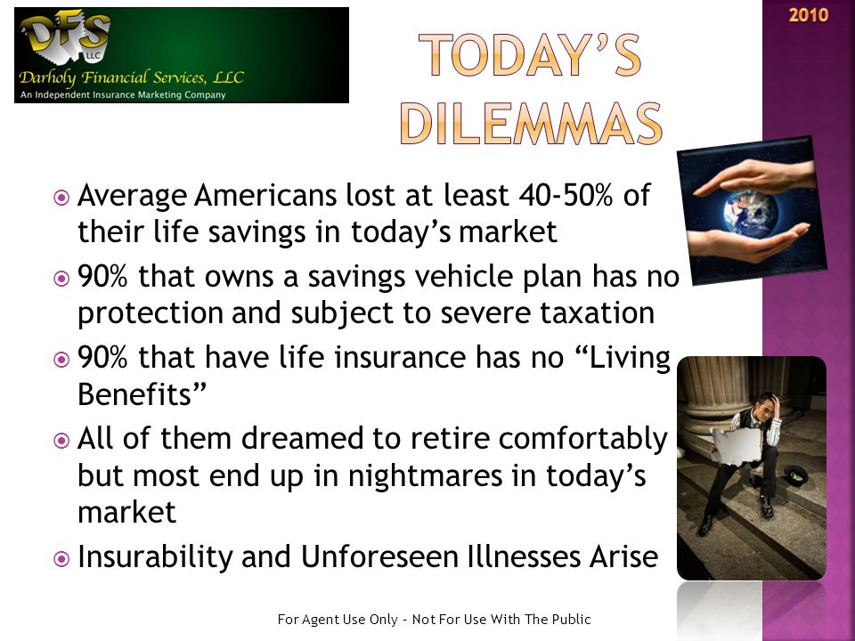  Average Americans lost at least 40-50% of their life savings in today's market  90% that owns a savings vehicle plan has no protection and subject to severe taxation  90% that have life insurance has no Living Benefits  All of them dreamed to retire comfortably but most end up in nightmares in today's market  Insurability and Unforeseen Illnesses Arise For Agent Use Only – Not For Use With The Public