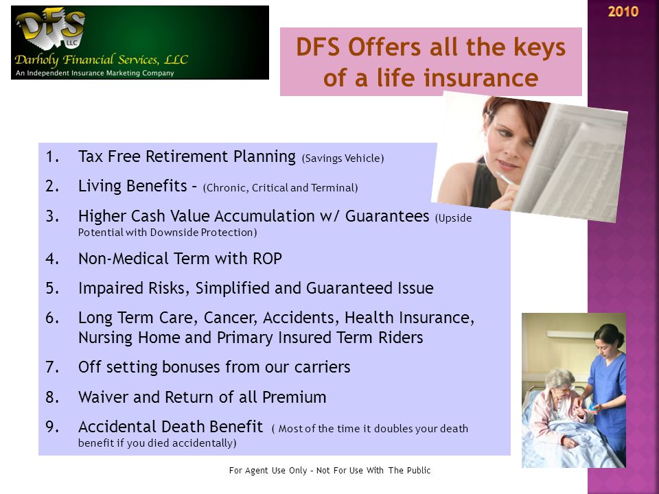 1.Tax Free Retirement Planning (Savings Vehicle) 2.Living Benefits – (Chronic, Critical and Terminal) 3.Higher Cash Value Accumulation w/ Guarantees (