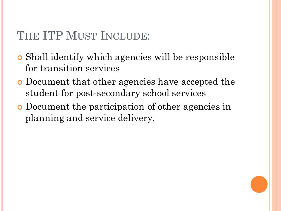 T HE ITP M UST I NCLUDE : Shall identify which agencies will be responsible for transition services Document that other agencies have accepted the student for post-secondary school services Document the participation of other agencies in planning and service delivery.