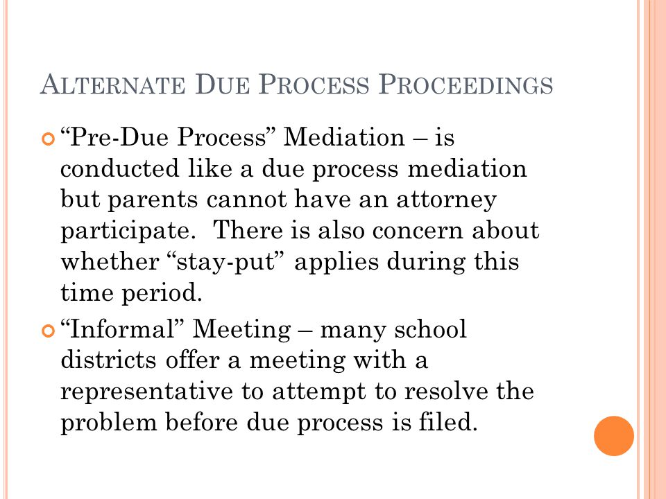 A LTERNATE D UE P ROCESS P ROCEEDINGS Pre-Due Process Mediation – is conducted like a due process mediation but parents cannot have an attorney participate.