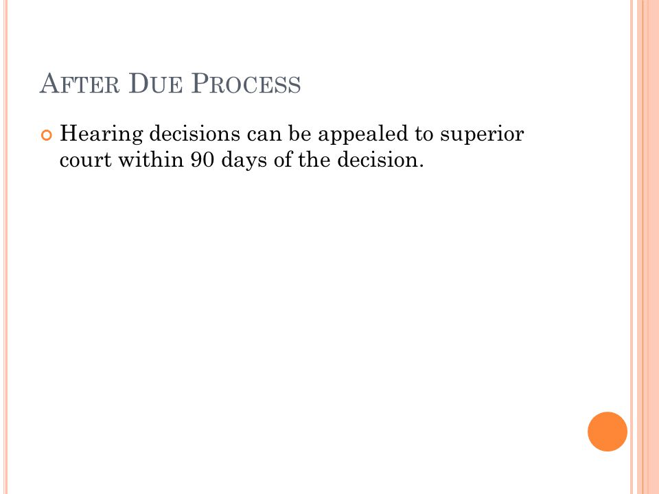 A FTER D UE P ROCESS Hearing decisions can be appealed to superior court within 90 days of the decision.