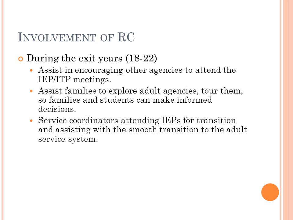 I NVOLVEMENT OF RC During the exit years (18-22) Assist in encouraging other agencies to attend the IEP/ITP meetings.