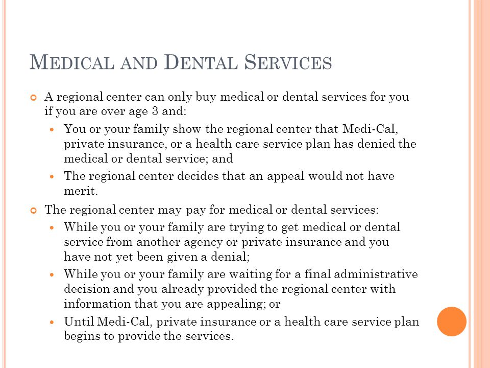 M EDICAL AND D ENTAL S ERVICES A regional center can only buy medical or dental services for you if you are over age 3 and: You or your family show the regional center that Medi-Cal, private insurance, or a health care service plan has denied the medical or dental service; and The regional center decides that an appeal would not have merit.