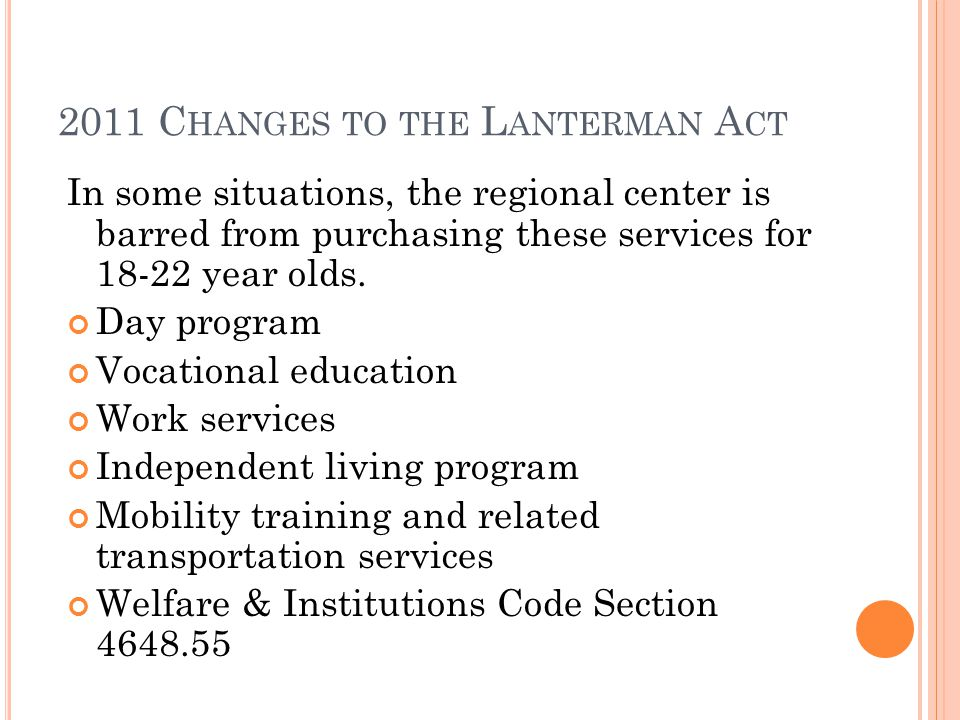 2011 C HANGES TO THE L ANTERMAN A CT In some situations, the regional center is barred from purchasing these services for 18-22 year olds.