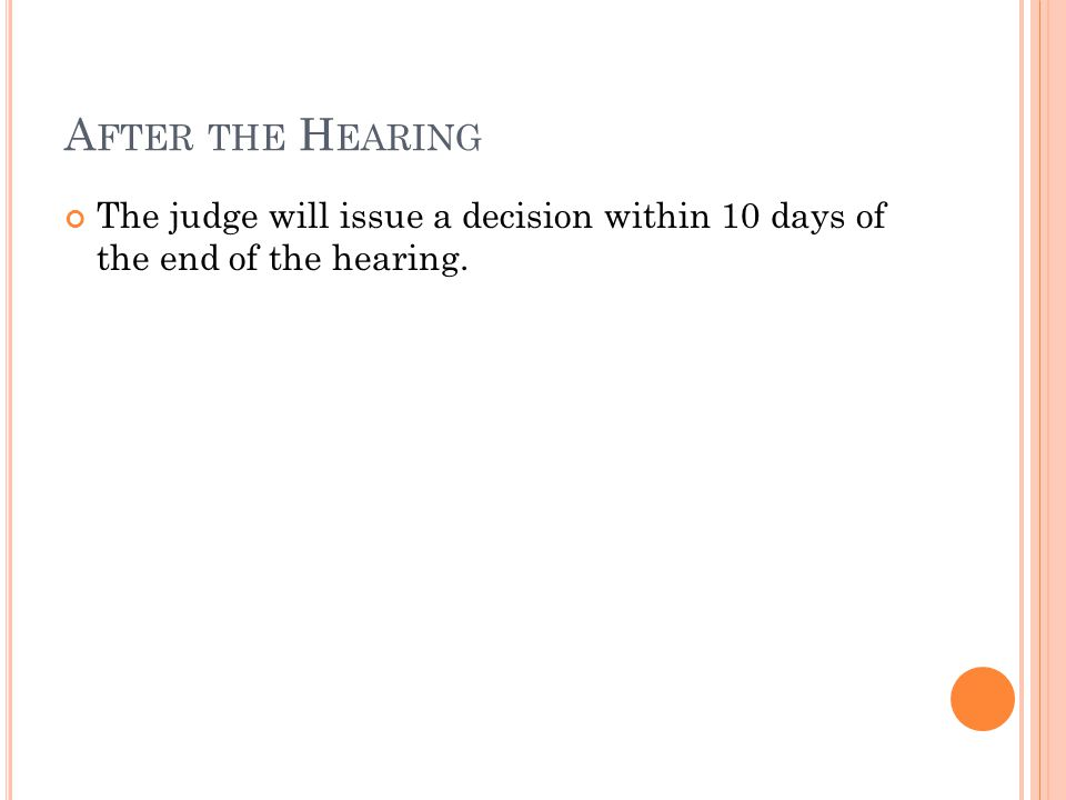 A FTER THE H EARING The judge will issue a decision within 10 days of the end of the hearing.