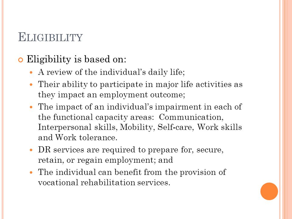 E LIGIBILITY Eligibility is based on: A review of the individual's daily life; Their ability to participate in major life activities as they impact an employment outcome; The impact of an individual's impairment in each of the functional capacity areas: Communication, Interpersonal skills, Mobility, Self-care, Work skills and Work tolerance.