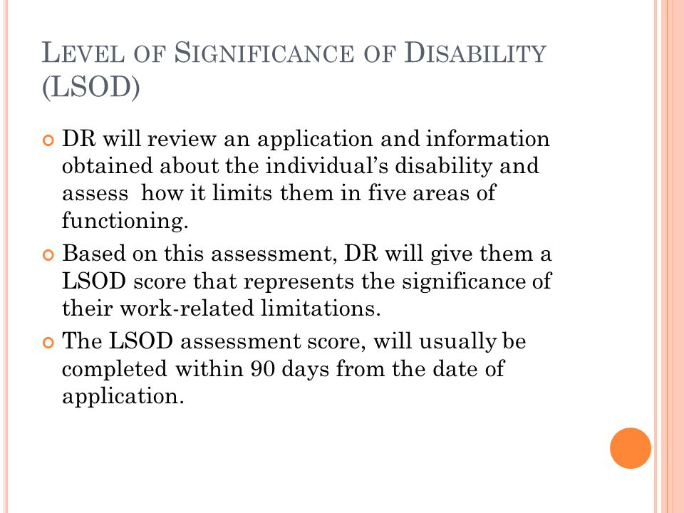 L EVEL OF S IGNIFICANCE OF D ISABILITY (LSOD) DR will review an application and information obtained about the individual's disability and assess how it limits them in five areas of functioning.