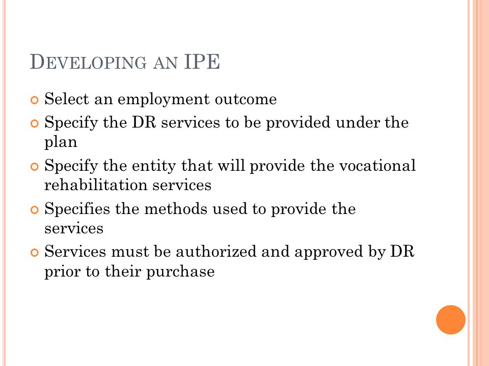 D EVELOPING AN IPE Select an employment outcome Specify the DR services to be provided under the plan Specify the entity that will provide the vocational rehabilitation services Specifies the methods used to provide the services Services must be authorized and approved by DR prior to their purchase