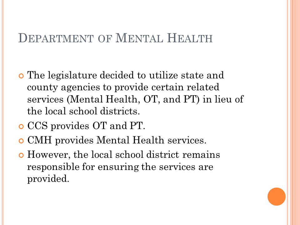 D EPARTMENT OF M ENTAL H EALTH The legislature decided to utilize state and county agencies to provide certain related services (Mental Health, OT, and PT) in lieu of the local school districts.