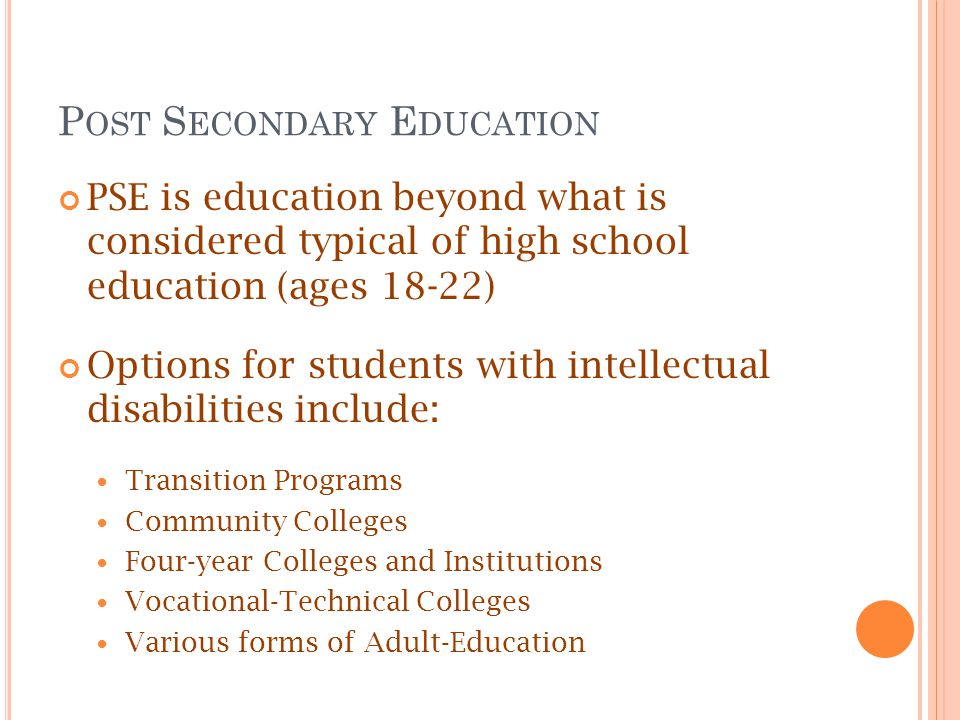 P OST S ECONDARY E DUCATION PSE is education beyond what is considered typical of high school education (ages 18-22) Options for students with intellectual disabilities include: Transition Programs Community Colleges Four-year Colleges and Institutions Vocational-Technical Colleges Various forms of Adult-Education