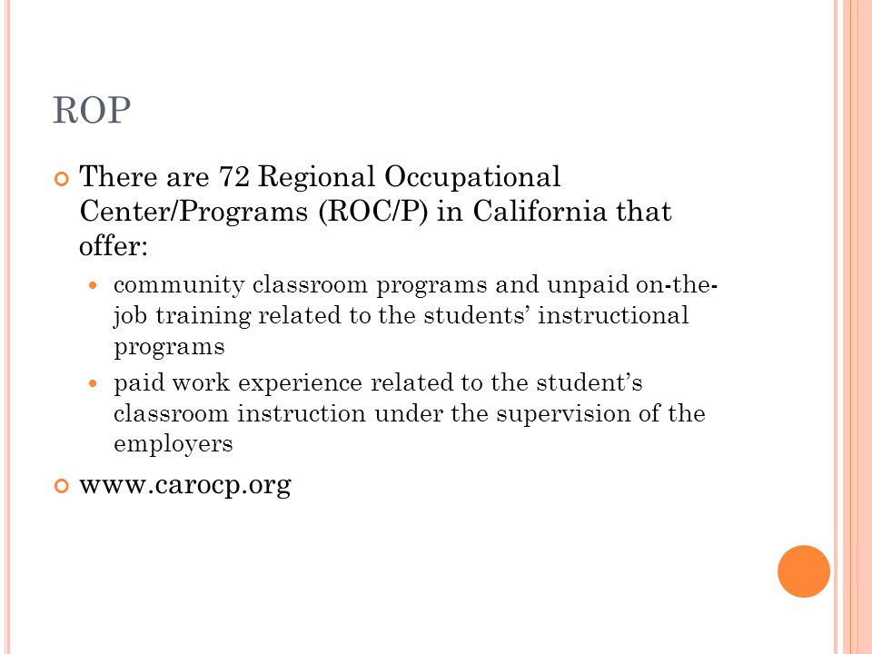 ROP There are 72 Regional Occupational Center/Programs (ROC/P) in California that offer: community classroom programs and unpaid on-the- job training related to the students' instructional programs paid work experience related to the student's classroom instruction under the supervision of the employers www.carocp.org