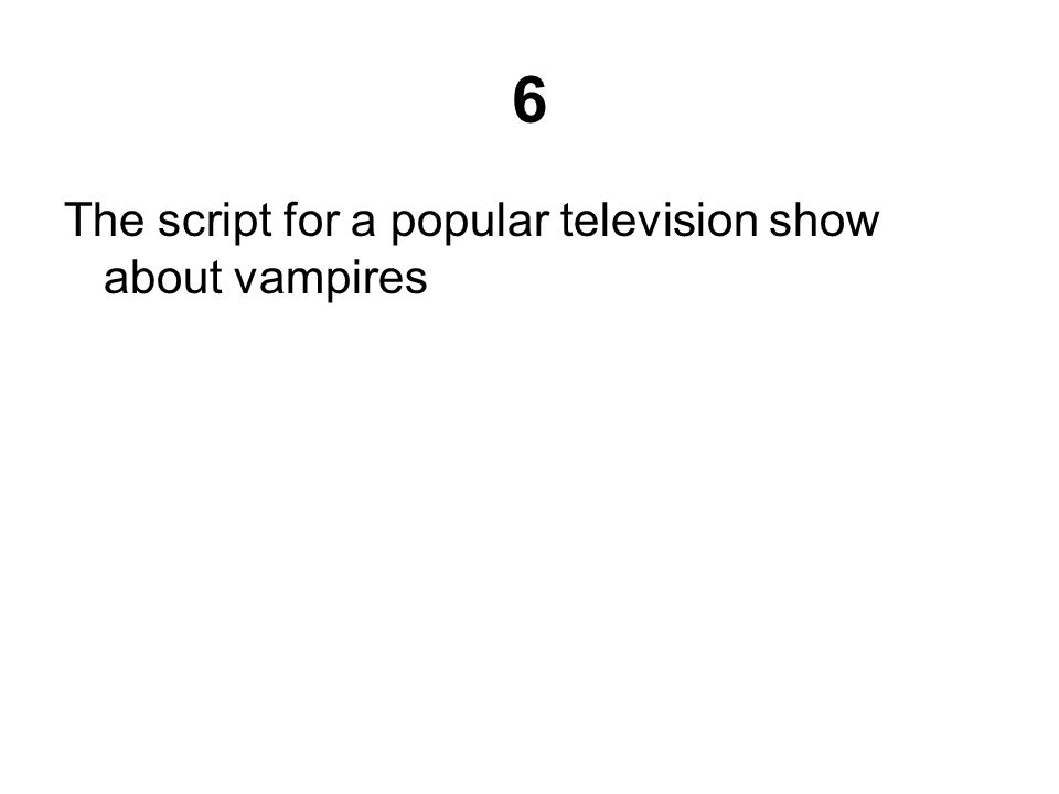 6 The script for a popular television show about vampires