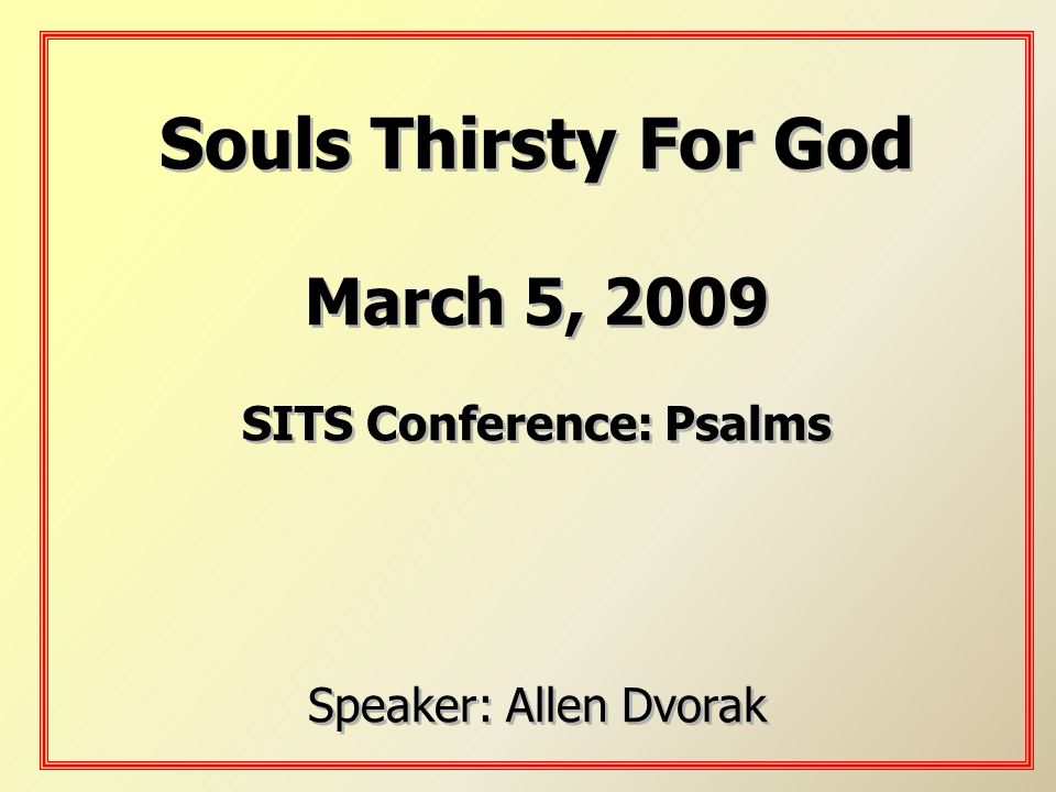 Souls Thirsty For God March 5, 2009 SITS Conference: Psalms Speaker: Allen Dvorak Souls Thirsty For God March 5, 2009 SITS Conference: Psalms Speaker:
