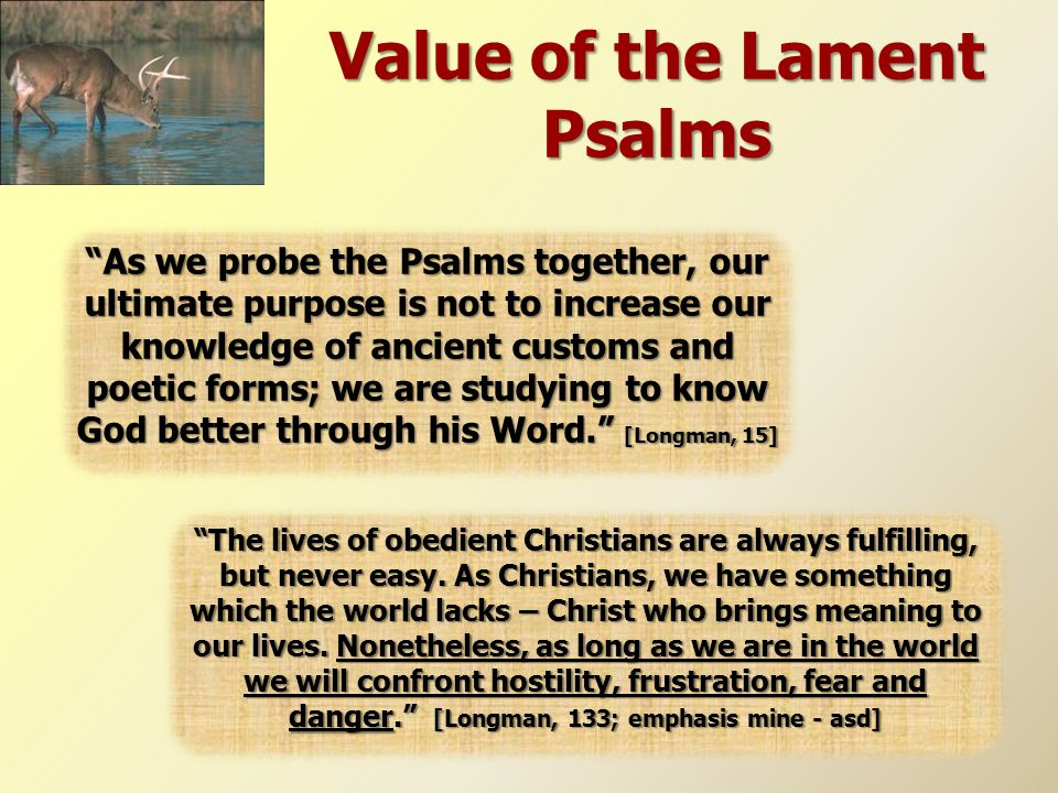 "Value of the Lament Psalms ""As we probe the Psalms together, our ultimate purpose is not to increase our knowledge of ancient customs and poetic forms"