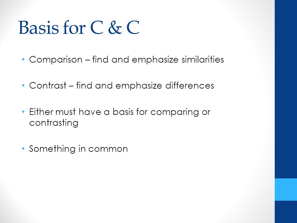 Basis for C & C Comparison – find and emphasize similarities Contrast – find and emphasize differences Either must have a basis for comparing or contrasting Something in common