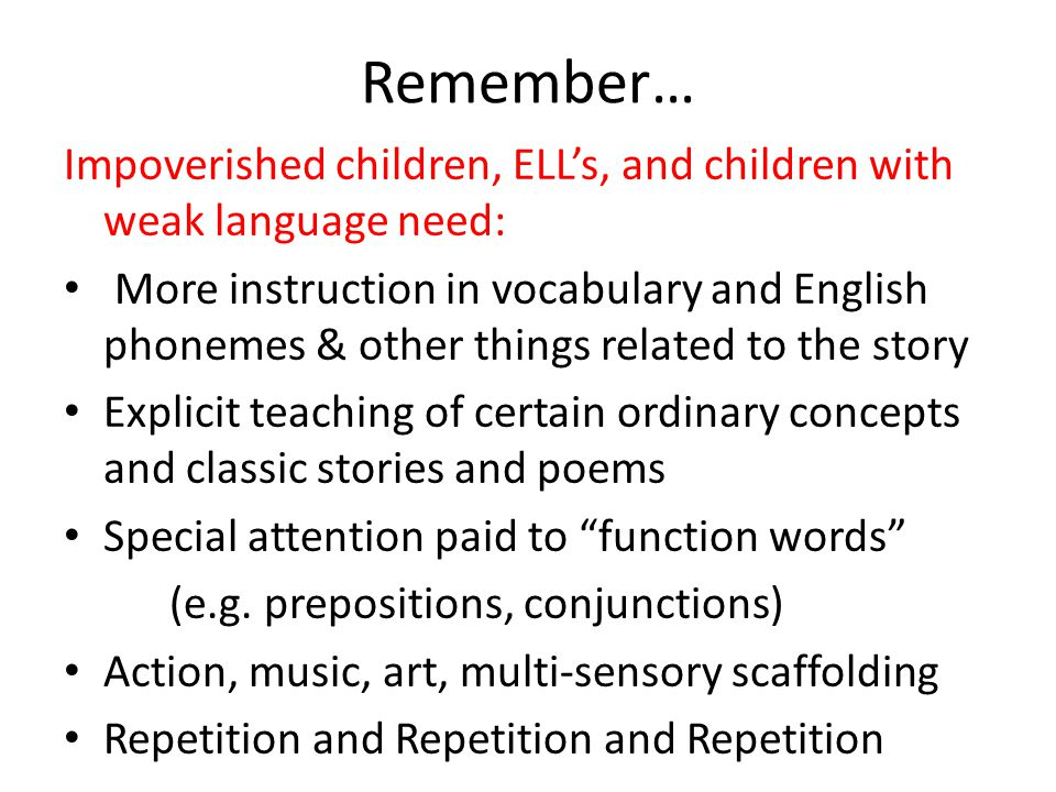 Remember… Impoverished children, ELL's, and children with weak language need: More instruction in vocabulary and English phonemes & other things related to the story Explicit teaching of certain ordinary concepts and classic stories and poems Special attention paid to function words (e.g.