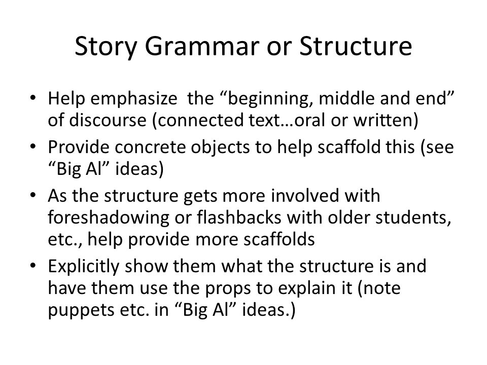 Story Grammar or Structure Help emphasize the beginning, middle and end of discourse (connected text…oral or written) Provide concrete objects to help scaffold this (see Big Al ideas) As the structure gets more involved with foreshadowing or flashbacks with older students, etc., help provide more scaffolds Explicitly show them what the structure is and have them use the props to explain it (note puppets etc.