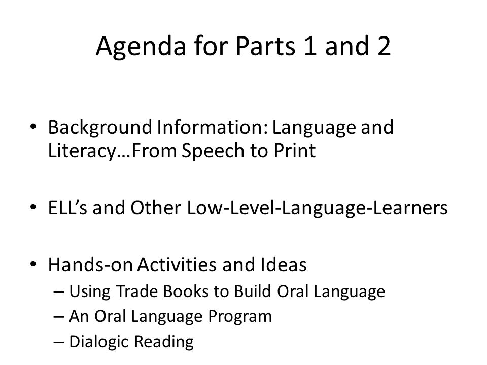Agenda for Parts 1 and 2 Background Information: Language and Literacy…From Speech to Print ELL's and Other Low-Level-Language-Learners Hands-on Activities and Ideas – Using Trade Books to Build Oral Language – An Oral Language Program – Dialogic Reading