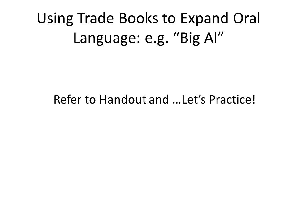 Using Trade Books to Expand Oral Language: e.g. Big Al Refer to Handout and …Let's Practice!