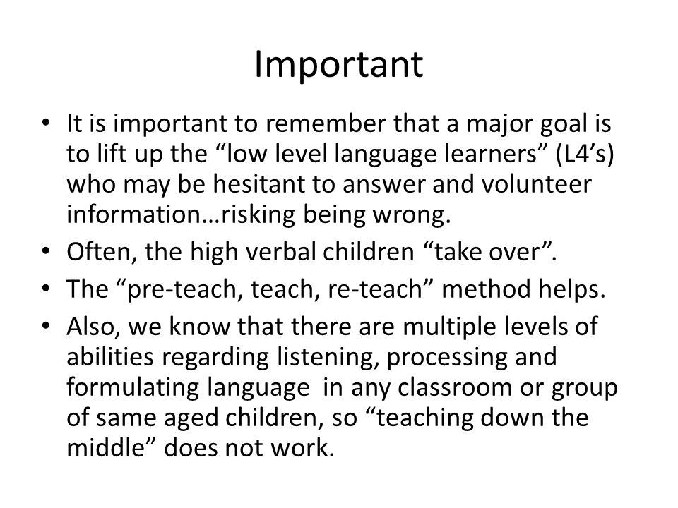 Important It is important to remember that a major goal is to lift up the low level language learners (L4's) who may be hesitant to answer and volunteer information…risking being wrong.