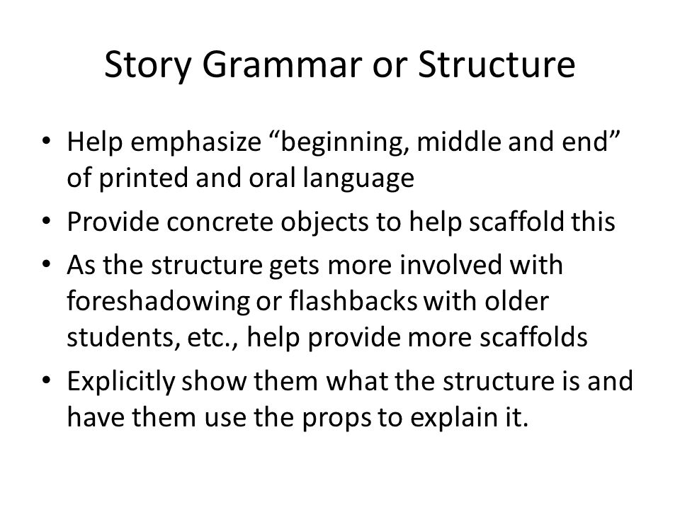 Story Grammar or Structure Help emphasize beginning, middle and end of printed and oral language Provide concrete objects to help scaffold this As the structure gets more involved with foreshadowing or flashbacks with older students, etc., help provide more scaffolds Explicitly show them what the structure is and have them use the props to explain it.