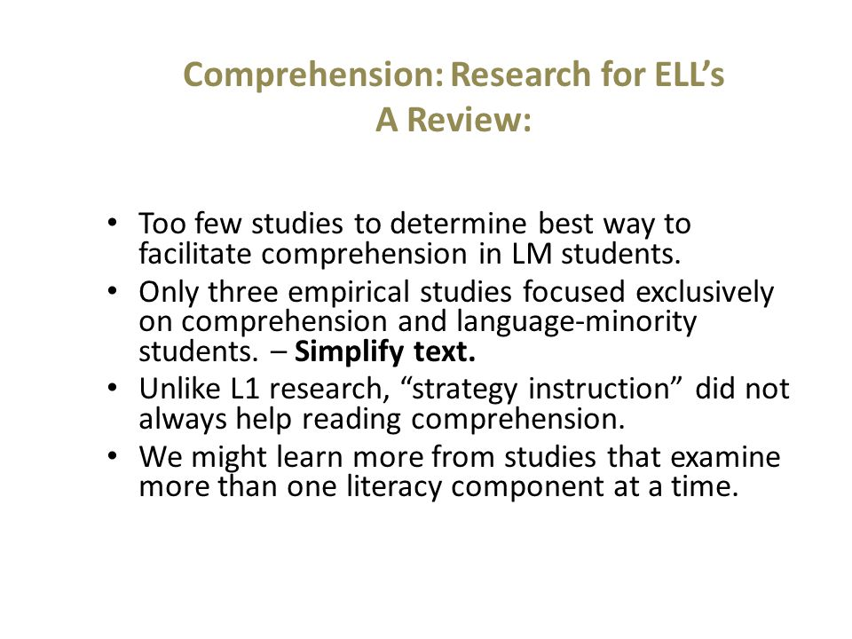 Comprehension: Research for ELL's A Review: Too few studies to determine best way to facilitate comprehension in LM students.