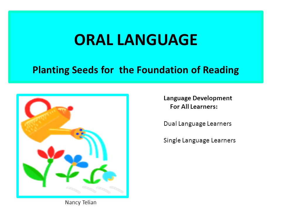 ORAL LANGUAGE Planting Seeds for the Foundation of Reading Nancy Telian Language Development For All Learners: Dual Language Learners Single Language Learners