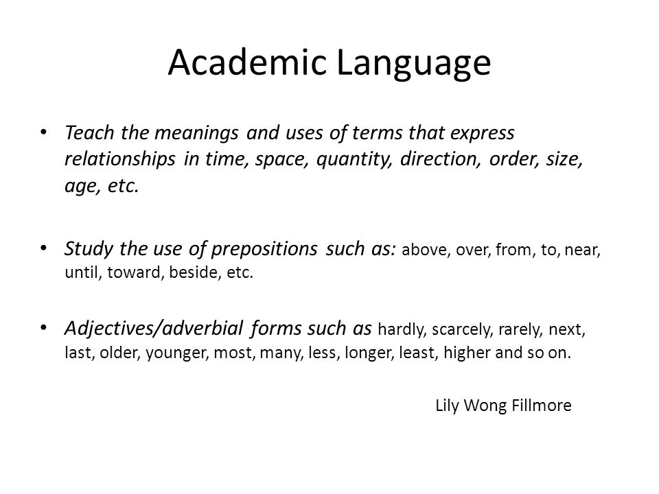 Academic Language Teach the meanings and uses of terms that express relationships in time, space, quantity, direction, order, size, age, etc.