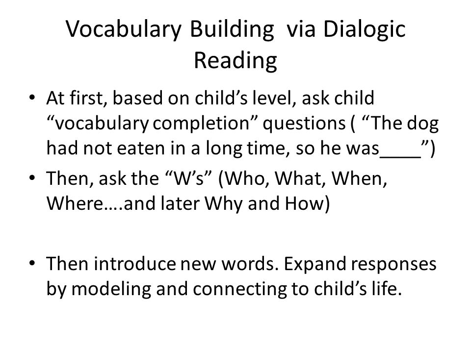 Vocabulary Building via Dialogic Reading At first, based on child's level, ask child vocabulary completion questions ( The dog had not eaten in a long time, so he was____ ) Then, ask the W's (Who, What, When, Where….and later Why and How) Then introduce new words.