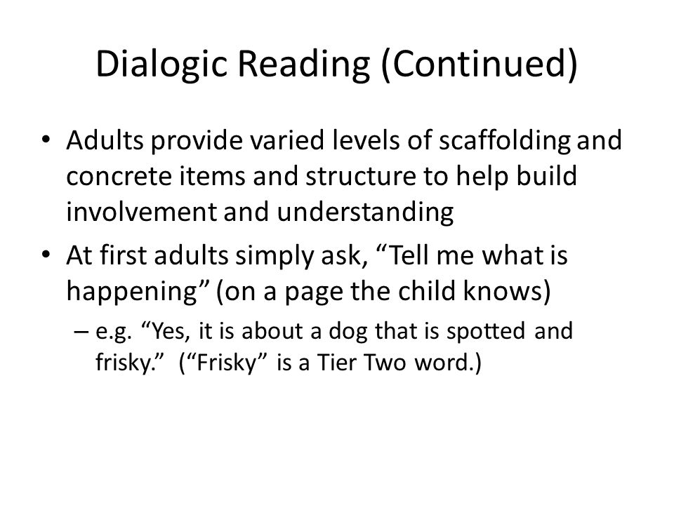 Dialogic Reading (Continued) Adults provide varied levels of scaffolding and concrete items and structure to help build involvement and understanding At first adults simply ask, Tell me what is happening (on a page the child knows) – e.g.