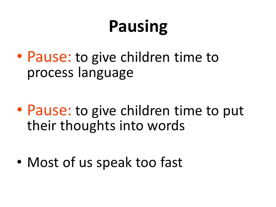 Pausing Pause: to give children time to process language Pause: to give children time to put their thoughts into words Most of us speak too fast