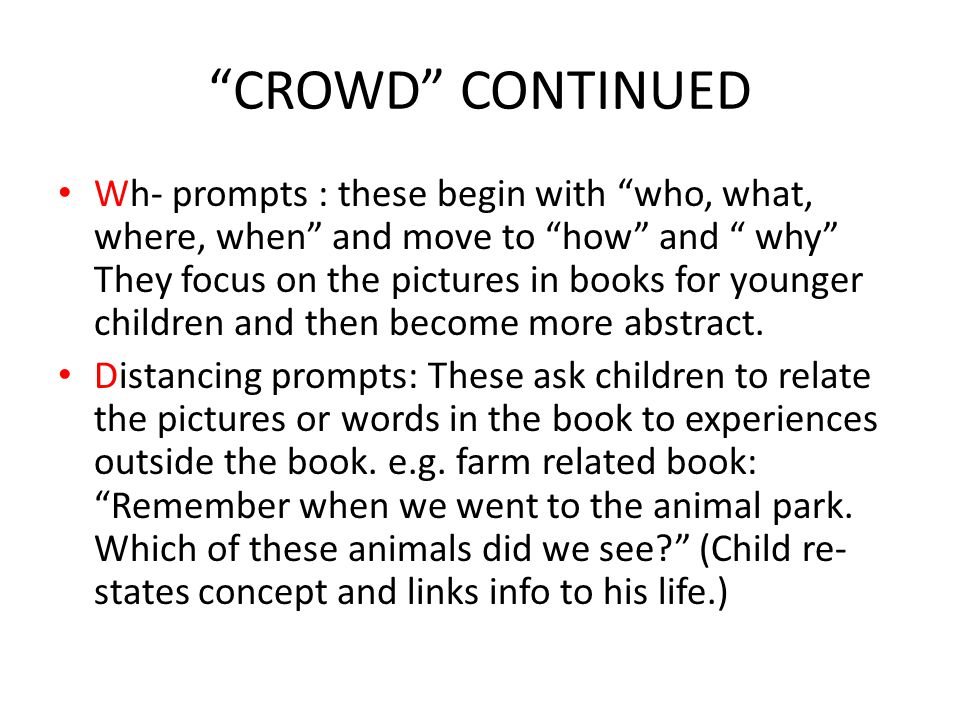 CROWD CONTINUED Wh- prompts : these begin with who, what, where, when and move to how and why They focus on the pictures in books for younger children and then become more abstract.