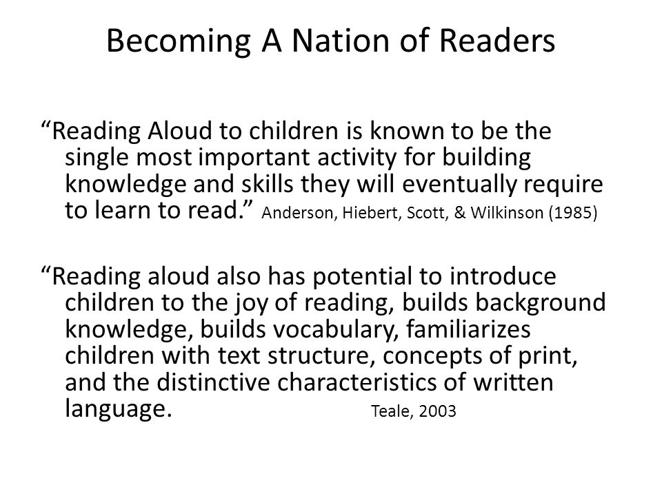 Becoming A Nation of Readers Reading Aloud to children is known to be the single most important activity for building knowledge and skills they will eventually require to learn to read. Anderson, Hiebert, Scott, & Wilkinson (1985) Reading aloud also has potential to introduce children to the joy of reading, builds background knowledge, builds vocabulary, familiarizes children with text structure, concepts of print, and the distinctive characteristics of written language.