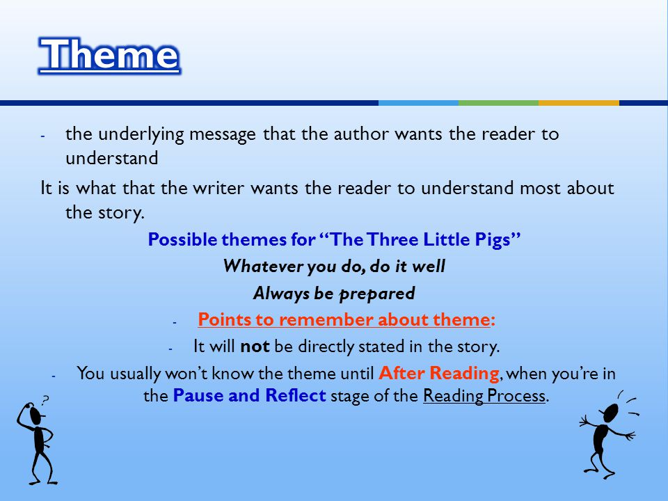 - the underlying message that the author wants the reader to understand It is what that the writer wants the reader to understand most about the story.