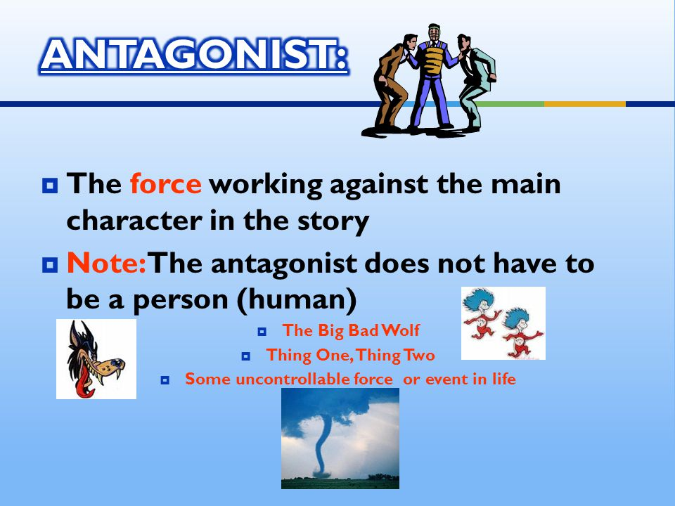  The force working against the main character in the story  Note: The antagonist does not have to be a person (human)  The Big Bad Wolf  Thing One, Thing Two  Some uncontrollable force or event in life