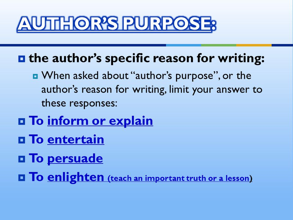  the author's specific reason for writing:  When asked about author's purpose , or the author's reason for writing, limit your answer to these responses:  To inform or explain  To entertain  To persuade  To enlighten (teach an important truth or a lesson)