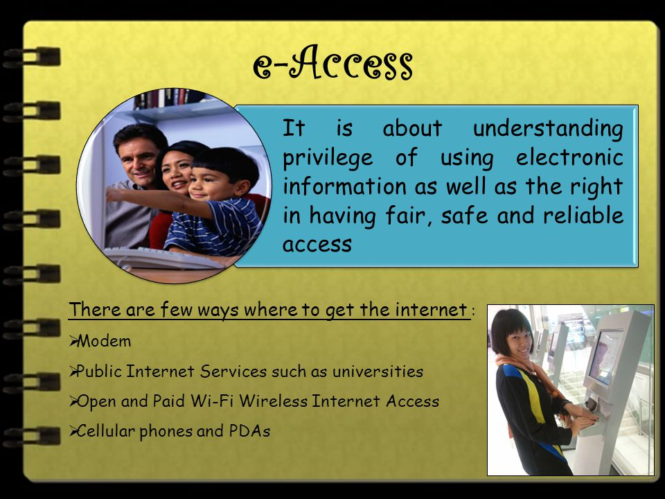 e-Access It is about understanding privilege of using electronic information as well as the right in having fair, safe and reliable access There are few ways where to get the internet :  Modem  Public Internet Services such as universities  Open and Paid Wi-Fi Wireless Internet Access  Cellular phones and PDAs