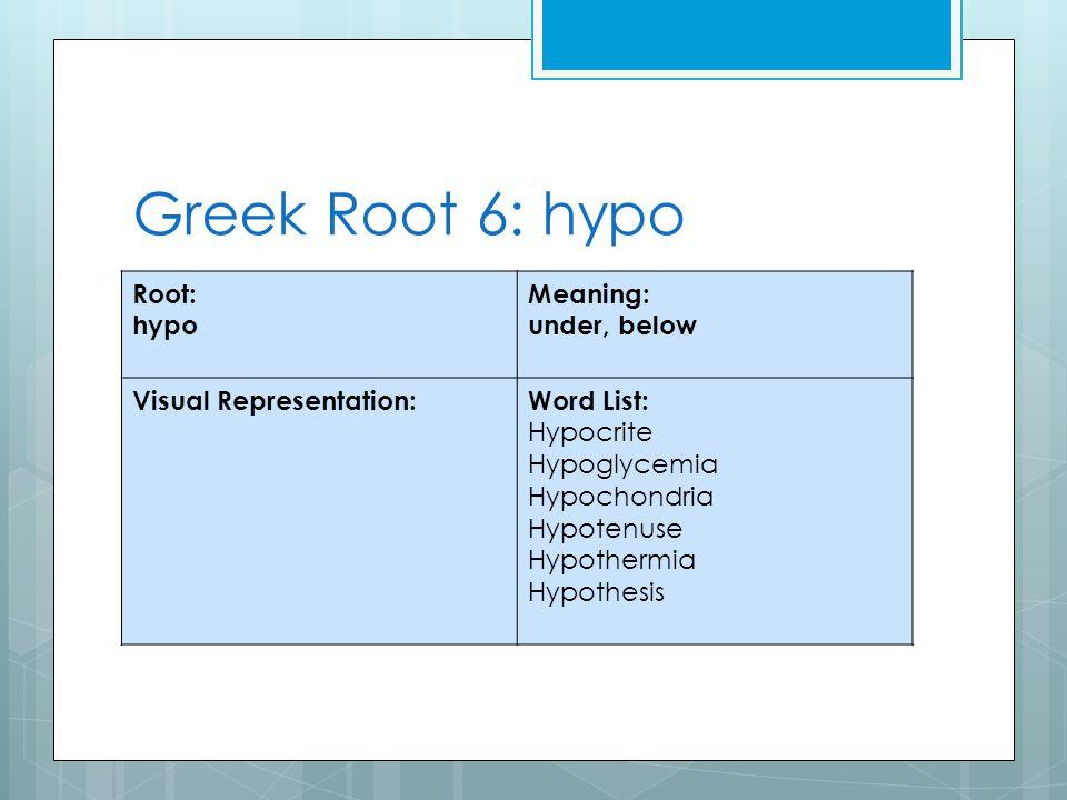 Greek Root 6: hypo Root: hypo Meaning: under, below Visual Representation:Word List: Hypocrite Hypoglycemia Hypochondria Hypotenuse Hypothermia Hypothesis