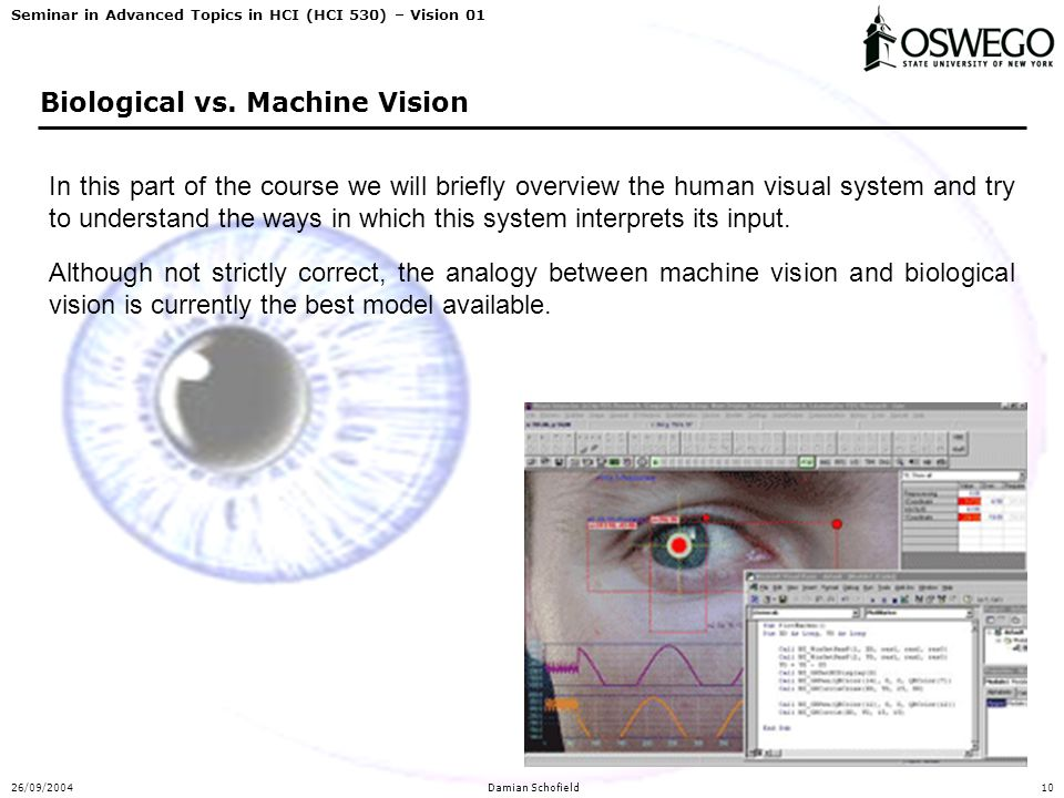 Seminar in Advanced Topics in HCI (HCI 530) – Vision 01 26/09/2004Damian Schofield10 Biological vs. Machine Vision In this part of the course we will