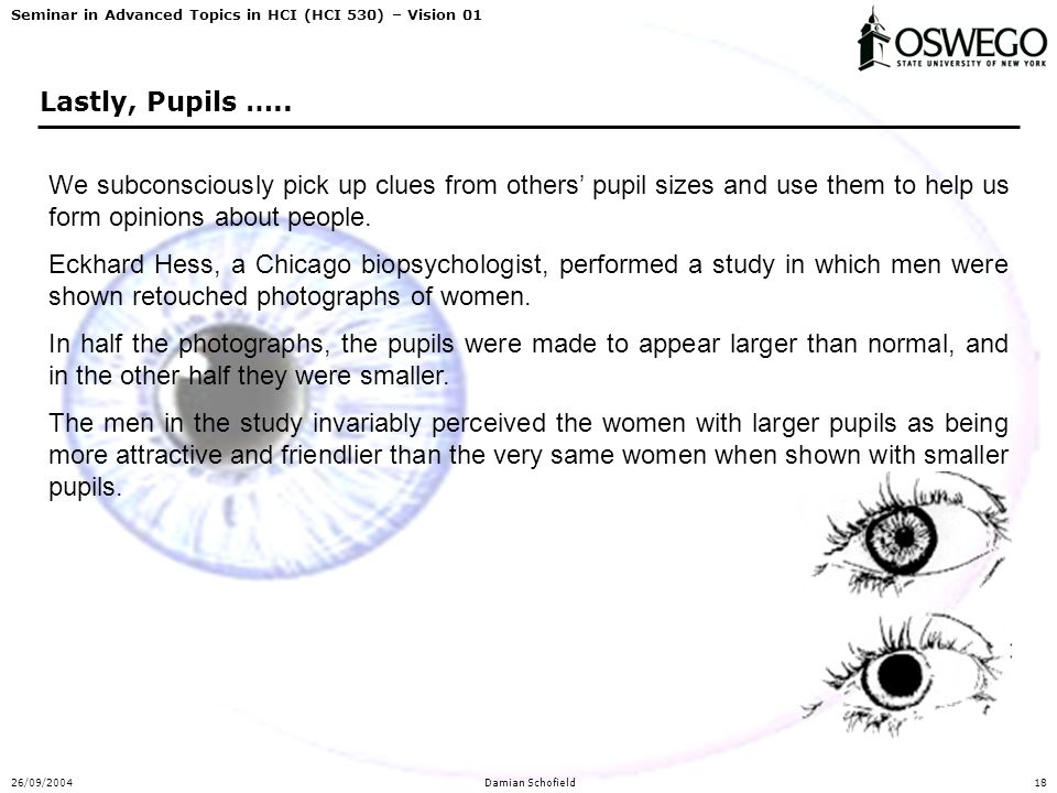 Seminar in Advanced Topics in HCI (HCI 530) – Vision 01 26/09/2004Damian Schofield18 Lastly, Pupils ….. We subconsciously pick up clues from others' p