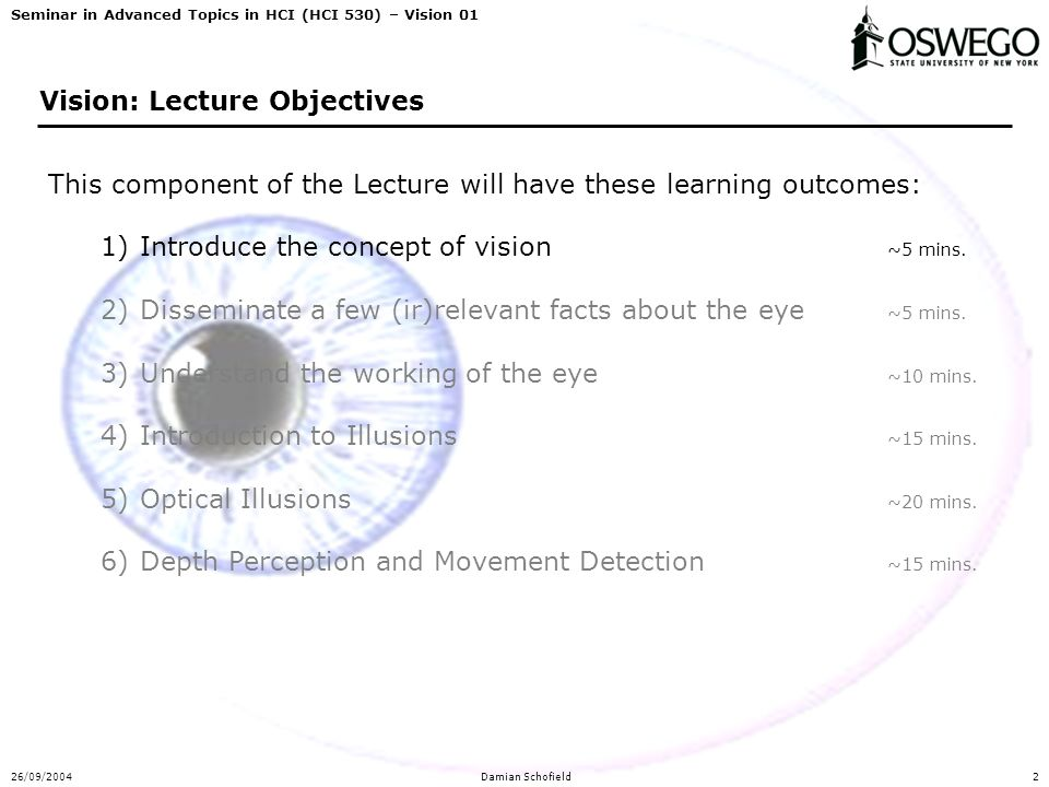Seminar in Advanced Topics in HCI (HCI 530) – Vision 01 26/09/2004Damian Schofield2 Vision: Lecture Objectives This component of the Lecture will have