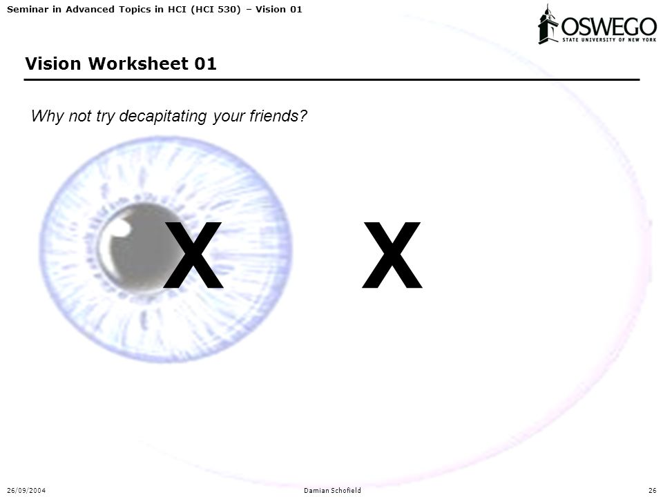 Seminar in Advanced Topics in HCI (HCI 530) – Vision 01 26/09/2004Damian Schofield26 Vision Worksheet 01 Why not try decapitating your friends.