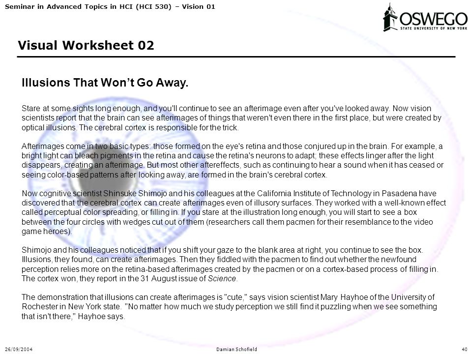 Seminar in Advanced Topics in HCI (HCI 530) – Vision 01 26/09/2004Damian Schofield40 Visual Worksheet 02 Illusions That Won't Go Away. Stare at some s