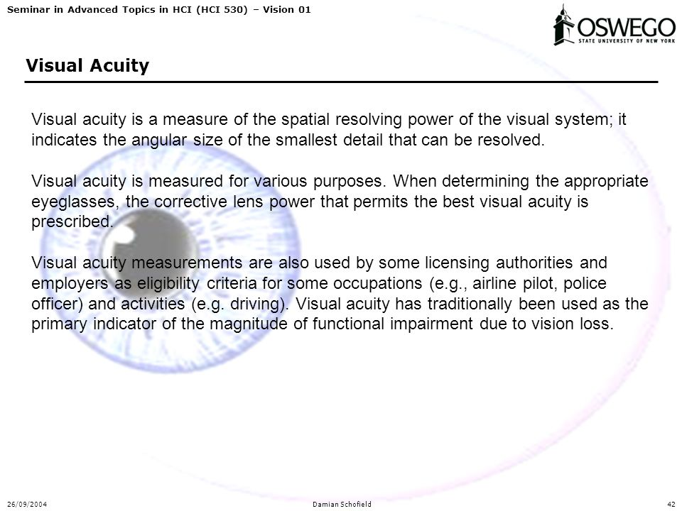 Seminar in Advanced Topics in HCI (HCI 530) – Vision 01 26/09/2004Damian Schofield42 Visual Acuity Visual acuity is a measure of the spatial resolving