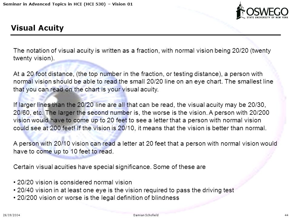 Seminar in Advanced Topics in HCI (HCI 530) – Vision 01 26/09/2004Damian Schofield44 Visual Acuity The notation of visual acuity is written as a fract