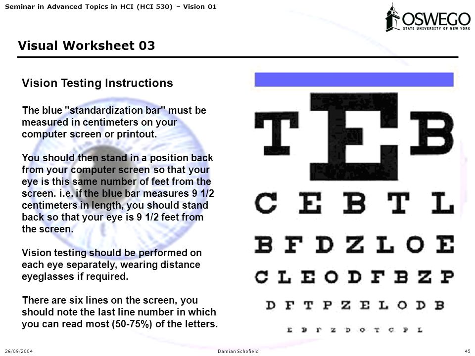 Seminar in Advanced Topics in HCI (HCI 530) – Vision 01 26/09/2004Damian Schofield45 Visual Worksheet 03 Vision Testing Instructions The blue